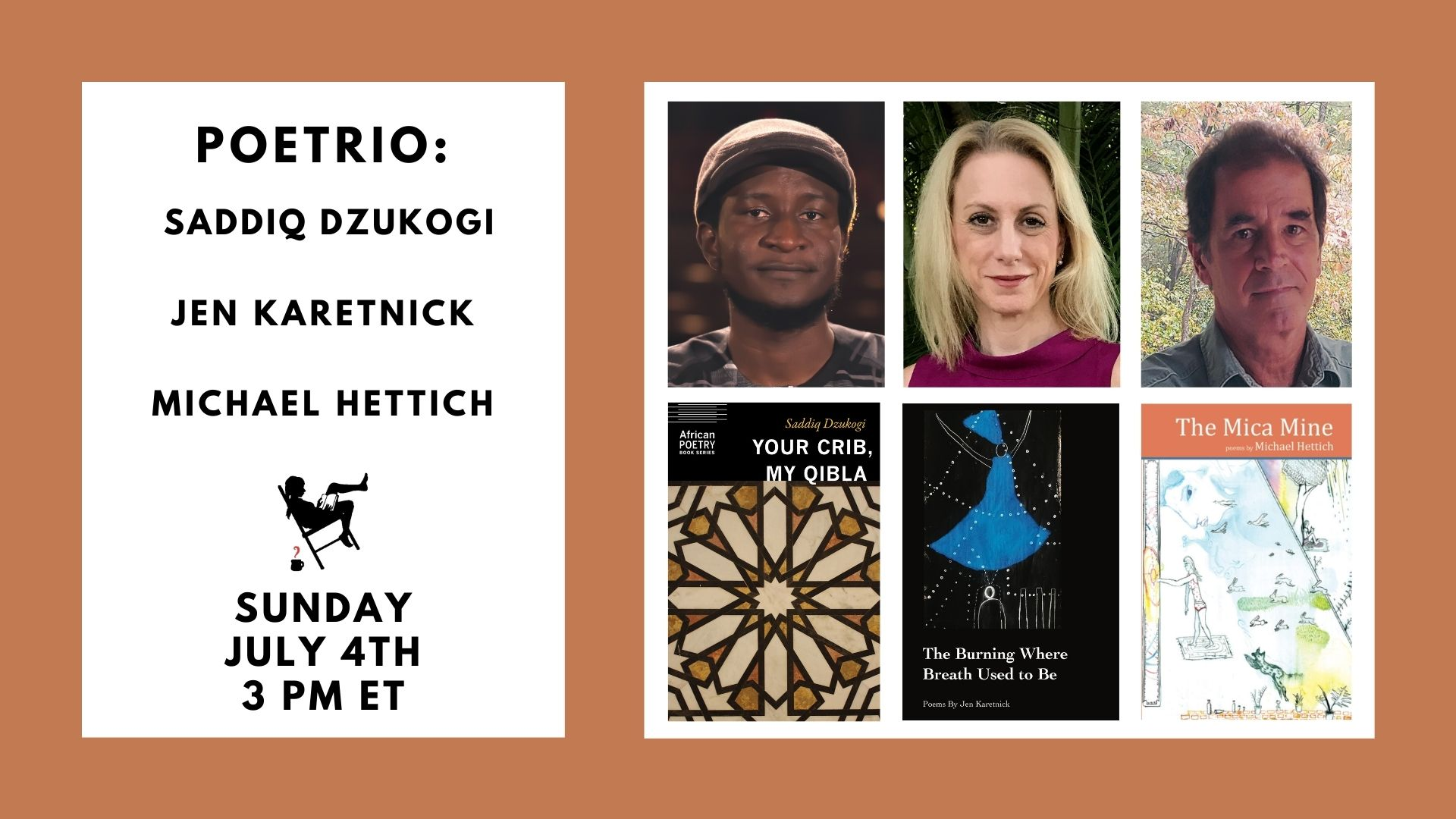 Image is of a burnt orange background and white blocks containing: Poetrio; book covers; headshots; the names Saddiq Dzukogi, Jen Karetnick, and Michael Hettich; and the event date of 7/4/21 at 3pm.